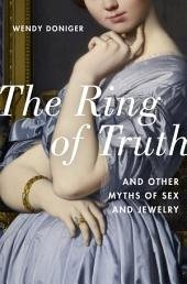 The Ring of Truth: And Other Myths of Sex and Jewelry