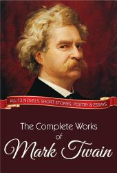 The Complete Works of Mark Twain: All 13 Novels, Short Stories, Poetry and Essays
