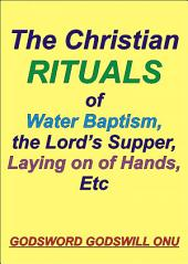 The Christian Rituals of Water Baptism, the Lord's Supper, Laying On Hands, Etc: Water Baptism, the Communion, and Laying Hands