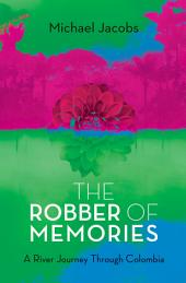 The Robber of Memories: A River Journey Through Colombia