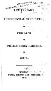 The People's Presidential Candidate: Or The Life of William Henry Harrison, of Ohio
