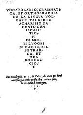 Vocabolario, grammatica et orthographia de la lingua volgare, con ispositioni di molti luoghi di Dante, del Petrarca, et del Boccaccio