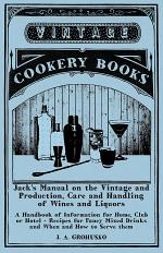 Jack's Manual on the Vintage and Production, Care and Handling of Wines and Liquors - A Handbook of Information for Home, Club or Hotel - Recipes for Fancy Mixed Drinks and When and How to Serve them