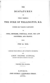 The dispatches of Field Marshall the Duke of Wellington, K.G. during his various campaigns in India, Denmark, Portugal, Spain, the Low Countries, and France: From 1799 to 1818. Compiled from official and authentic documents, Volume 4