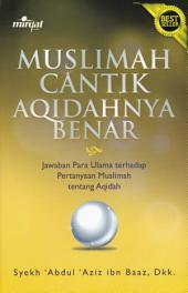 Muslimah Cantik Aqidahnya Benar: Jawaban para ulama terhadap pertanyaan muslimah seputar aqidah