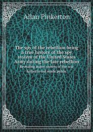 The spy of the rebellion being a true history of the spy system of the United States Army during the late rebellion