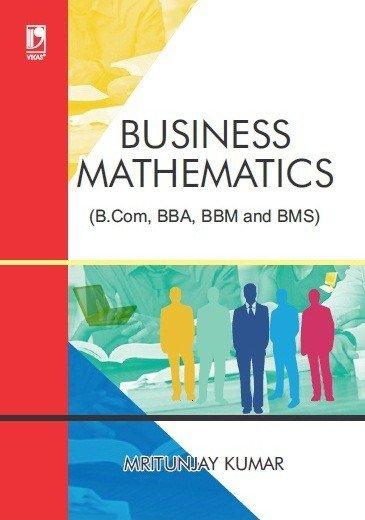 Business Mathematics (For B.Com, BBA, BBM and BMS)