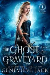 The Ghost and the Graveyard: Knight Games Book 1 (Paranormal Romance Contemporary Fantasy Series)