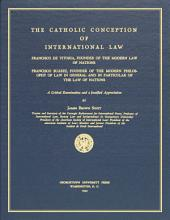 The Catholic Conception of International Law: Francisco de Vitoria, Founder of the Modern Law of Nations, Francisco Suárez, Founder of the Modern Philosophy of Law in General and in Particular of the Law of Nations : a Critical Examination and a Justified Appreciation