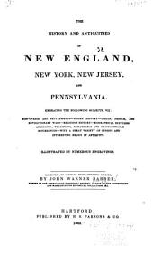 The History and Antiquities of New England, New York, New Jersey, and Pennsylvania: Embracing the Following Subjects, Viz., Discoveries and Settlements - Indian History - Indian, French and Revolutionary Wars -religious History - Biographical Sketches - Anecdotes, Traditions, Remarkable and Unaccountable Occurrences - with a Great Variety of Curious and Interesting Relics of Antiquity