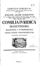 Samuelis Strykii et Wolffg(angi) Adami Schoepffii Consilia iuridica selectissima Halensia et Tubingensia (etc.)