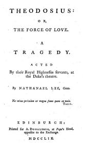 Theodosius, Or, The Force of Love: A Tragedy, Acted by Their Royal Highness Servants, at the Duke's Theatre,