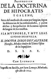 Proteccion de la Doctrina de Hipocrates y Galeno, acerca del methodo de curar por Sangrias ... y aniquilacion de la nueva opinion de sangrar de los tovillos