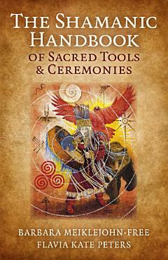 The Shamanic Handbook of Sacred Tools and Ceremonies PDF