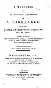A Treatise on the Functions and Duties of a Constable: Containing Details and Observations Interesting to the Public, as They Relate to the Corruption of Morals, and the Protection of the Peaceful Subject Against Penal and Criminal Offences