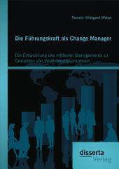 Die Führungskraft als Change Manager: Die Entwicklung des mittleren Managements zu Gestaltern von Veränderungsprozessen