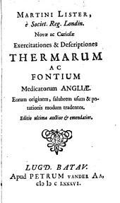 Martini Lister, ... Novae ac curiosae exercitationes & descriptiones thermarum ac fontium medicatorum Angliae: eorum originem, salubrem usum & potationis modum tradentes