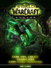World of Warcraft Legion Game Tips, Cheats Characters Game Guide Unofficial: Get Tons of Coins, Level Up Fast, & Beat Opponents!
