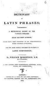A Dictionary of Latin Phrases: Comprehending a Methodical Digest of the Various Phrases from the Best Authors. ...