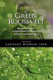The Green Roosevelt: Theodore Roosevelt in Appreciation of Wilderness, Wildlife, and Wild Places