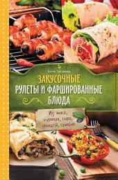 Закусочные рулеты и фаршированные блюда. Из мяса, курицы, сыра, овощей, грибов