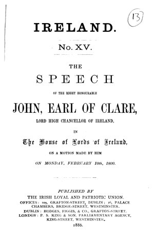 The speech of     John  earl of Clare     in the House of lords of Ireland on a motion made by him on February 10  1800   that in order to promote     the essential interests of Great Britain and Ireland     it will be adviseable to concur in such measures as may best tend to unite the two Kingdoms