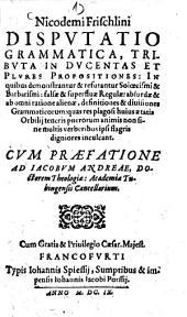 Disputatio grammatica: tributa in ducentas et Plures Propositiones ... ; cum praefatione ad Jacobum Andreae ...