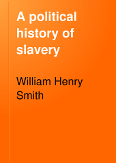 A Political History of Slavery: Being an Account of the Slavery Controversy from the Earliest Agitations in the Eighteenth Century to the Close of the Reconstruction Period in America, Volume 2