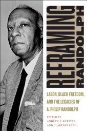 Reframing Randolph: Labor, Black Freedom, and the Legacies of A. Philip Randolph