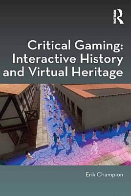 Critical Gaming  Interactive History and Virtual Heritage PDF