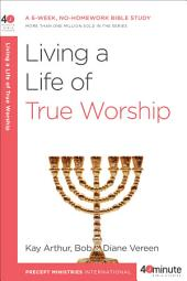 Living a Life of True Worship: A 6-Week, No-Homework Bible Study