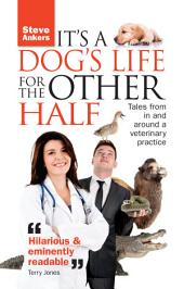 It's A Dog's Life For The Other Half: Tales from in and around a veterinary practice