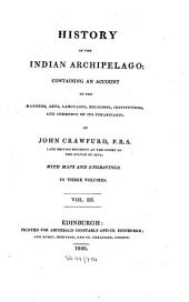 History of the Indian Archipelago: Containing an Account of the Manners, Arts, Languages, Religions, Institutions, and Commerce of Its Inhabitants, Volume 3