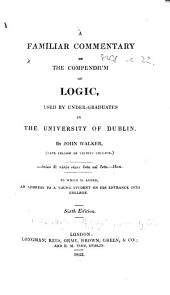 "A Familiar Commentary on the Compendium of Logic, used by under-graduates in the University of Dublin. By John Walker ... To which is added, An Address to a Young Student on his Entrance into College. Sixth edition. [With the text of the""Compendium of Logic""in Latin and English.]"