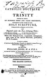 The Catholic Doctrine of a Trinity: Proved by Above an Hundred Short and Clear Arguments, Expressed in the Terms of the Holy Scripture, Compared in a Manner Entirely New and Digested Under the Four Following Titles: 1. The Divinity of Christ. 2. The Divinity of the Holy Ghost. 3. The Plurality of Persons. 4. The Trinity in Unity. With a Few Reflections, Occasionally Interspersed, Upon Some of the Arian Writers, Particularly Dr. S. Clarke: to which is Added, A Letter to the Common People, in Answer to Some Popular Arguments Against the Trinity
