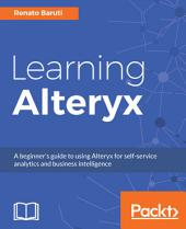 Learning Alteryx: A beginner's guide to using Alteryx for self-service analytics and business intelligence