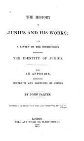The History of Junius and His Works: And a Review of the Controversy Respecting the Identity of Junius. With an Appendix, Containing Portraits and Sketches by Junius