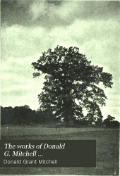 The Works of Donald G. Mitchell: Reveries of a bachelor; or, A book of the heart, by Ik Marvel [pseud