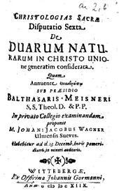Christologias Sacrae Disputatio Sexta De Duarum Naturarum In Christo Unione generatim considerata