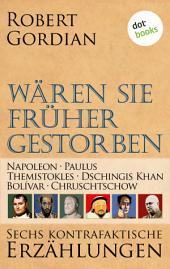 Wären sie früher gestorben ... Band 2: Napoleon, Paulus, Themistokles, Dschingis Khan, Bolívar, Chruschtschow: Sechs kontrafaktische Erzählungen