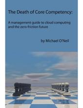 The Death of Core Competency: A Management Guide to Cloud Computing and the Zero Friction Future