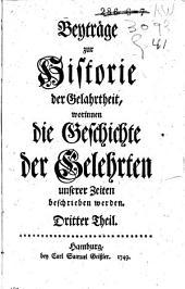 Beyträge zur Historie der Gelehrtheit, worinnen die Geschichte der Gelehrten unserer Zeiten beschrieben werden: Band 3