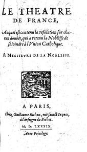 Le Theatre de France, auquel est contenu la resolution sur chacun doubte qui a retenu la Noblesse de se ioindre à l'Union Catholique