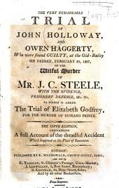 The Very Remarkable Trial of J. Holloway and O. Haggerty, who Were Found Guilty ... of the Wilful Murder of ... J. C. Steele. ... To which is Added, the Trial of E. Godfrey, for the Murder of R. Prince. The Fifth Edition, Containing a Full Account of the Dreadful Accident which Happened at the Place of Execution