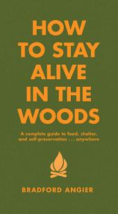How to Stay Alive in the Woods – A Complete Guide to Food, Shelter and Self-Preservation Anywhere