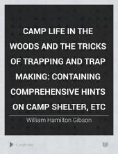 Camp Life in the Woods and the Tricks of Trapping and Trap Making: Containing Comprehensive Hints on Camp Shelter, Etc