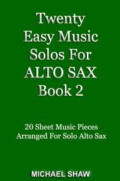 Twenty Easy Music Solos For Alto Sax Book 2: 20 Sheet Music Pieces For Alto Sax