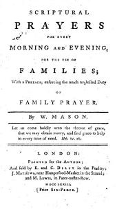 Scriptural Prayers for Every Morning and Evening, for the Use of Families: With a Preface, Enforcing the Much Neglected Duty of Family Prayer. By W. Mason