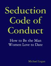 Seduction Code of Conduct: How to Be the Man Women Love to Date