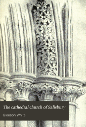 The cathedral church of Salisbury: a description of its fabric and a brief history of the see of Sarum, Volume 35